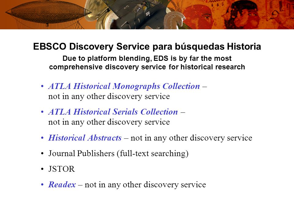 EBSCO Discovery Service para búsquedas Historia Due to platform blending, EDS is by far the most comprehensive discovery service for historical research ATLA Historical Monographs Collection – not in any other discovery service ATLA Historical Serials Collection – not in any other discovery service Historical Abstracts – not in any other discovery service Journal Publishers (full-text searching) JSTOR Readex – not in any other discovery service