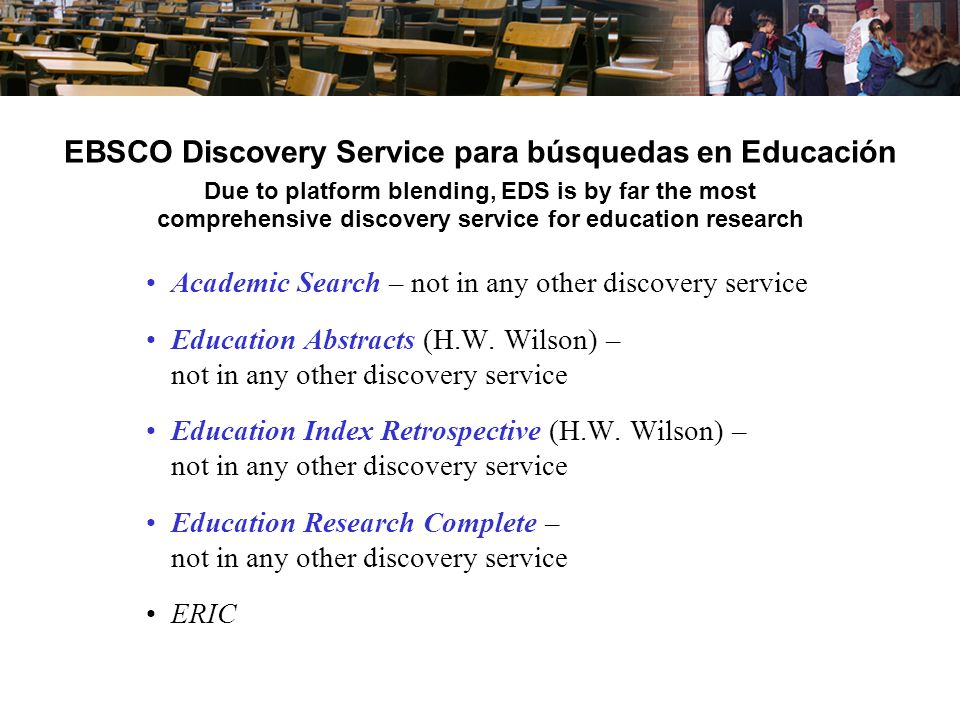 EBSCO Discovery Service para búsquedas en Educación Due to platform blending, EDS is by far the most comprehensive discovery service for education research Academic Search – not in any other discovery service Education Abstracts (H.W.