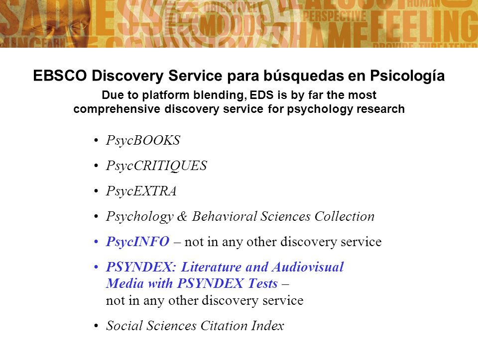 EBSCO Discovery Service para búsquedas en Psicología Due to platform blending, EDS is by far the most comprehensive discovery service for psychology research PsycBOOKS PsycCRITIQUES PsycEXTRA Psychology & Behavioral Sciences Collection PsycINFO – not in any other discovery service PSYNDEX: Literature and Audiovisual Media with PSYNDEX Tests – not in any other discovery service Social Sciences Citation Index