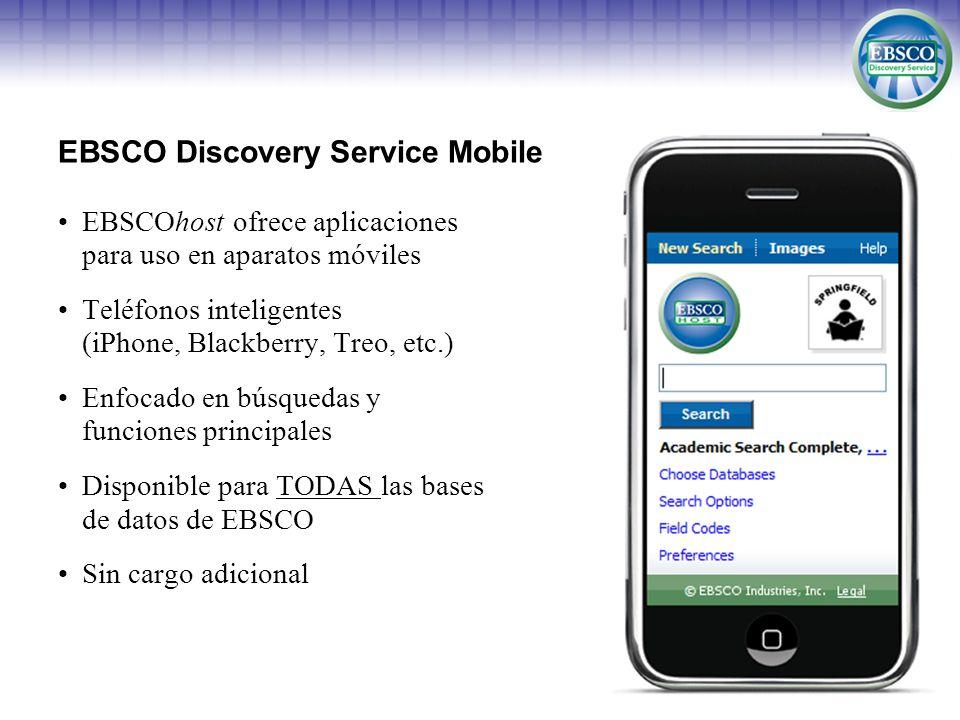EBSCOhost ofrece aplicaciones para uso en aparatos móviles Teléfonos inteligentes (iPhone, Blackberry, Treo, etc.) Enfocado en búsquedas y funciones principales Disponible para TODAS las bases de datos de EBSCO Sin cargo adicional EBSCO Discovery Service Mobile