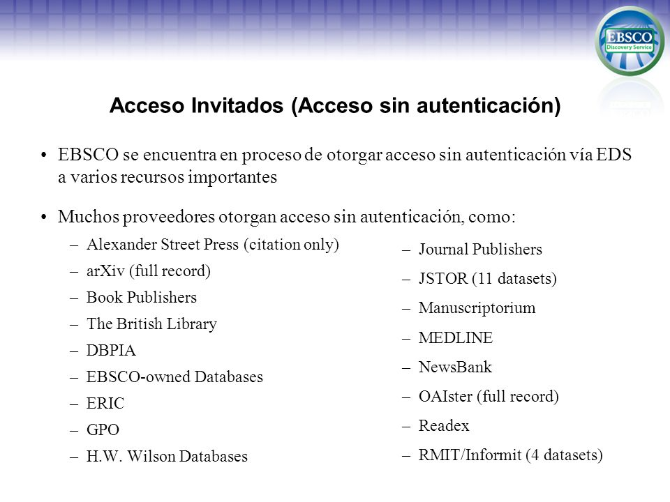 Acceso Invitados (Acceso sin autenticación) EBSCO se encuentra en proceso de otorgar acceso sin autenticación vía EDS a varios recursos importantes Muchos proveedores otorgan acceso sin autenticación, como: –Alexander Street Press (citation only) –arXiv (full record) –Book Publishers –The British Library –DBPIA –EBSCO-owned Databases –ERIC –GPO –H.W.