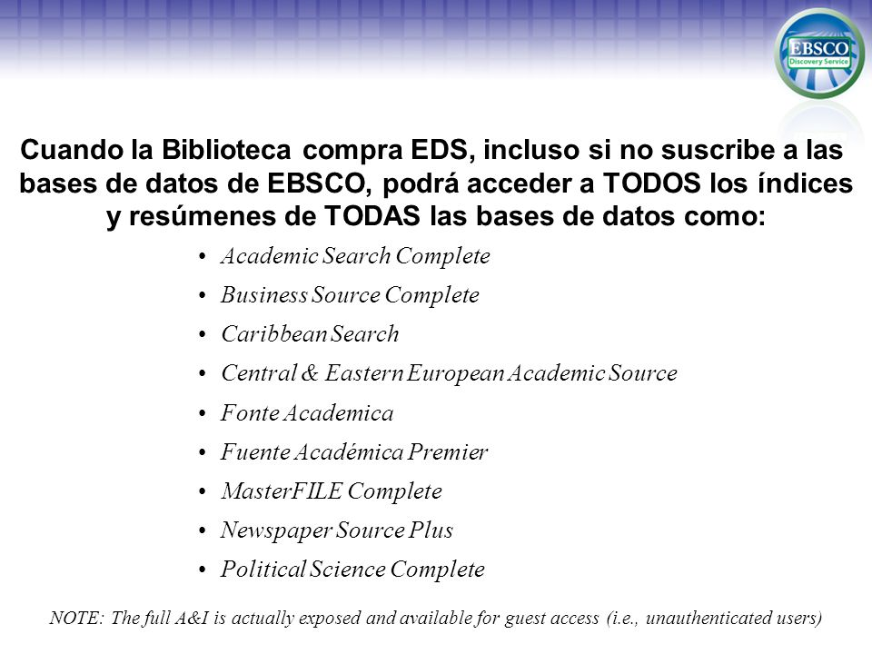 Cuando la Biblioteca compra EDS, incluso si no suscribe a las bases de datos de EBSCO, podrá acceder a TODOS los índices y resúmenes de TODAS las bases de datos como: Academic Search Complete Business Source Complete Caribbean Search Central & Eastern European Academic Source Fonte Academica Fuente Académica Premier MasterFILE Complete Newspaper Source Plus Political Science Complete NOTE: The full A&I is actually exposed and available for guest access (i.e., unauthenticated users)