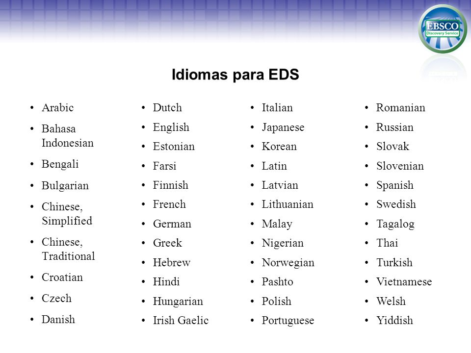 Idiomas para EDS Arabic Bahasa Indonesian Bengali Bulgarian Chinese, Simplified Chinese, Traditional Croatian Czech Danish Dutch English Estonian Farsi Finnish French German Greek Hebrew Hindi Hungarian Irish Gaelic Romanian Russian Slovak Slovenian Spanish Swedish Tagalog Thai Turkish Vietnamese Welsh Yiddish Italian Japanese Korean Latin Latvian Lithuanian Malay Nigerian Norwegian Pashto Polish Portuguese