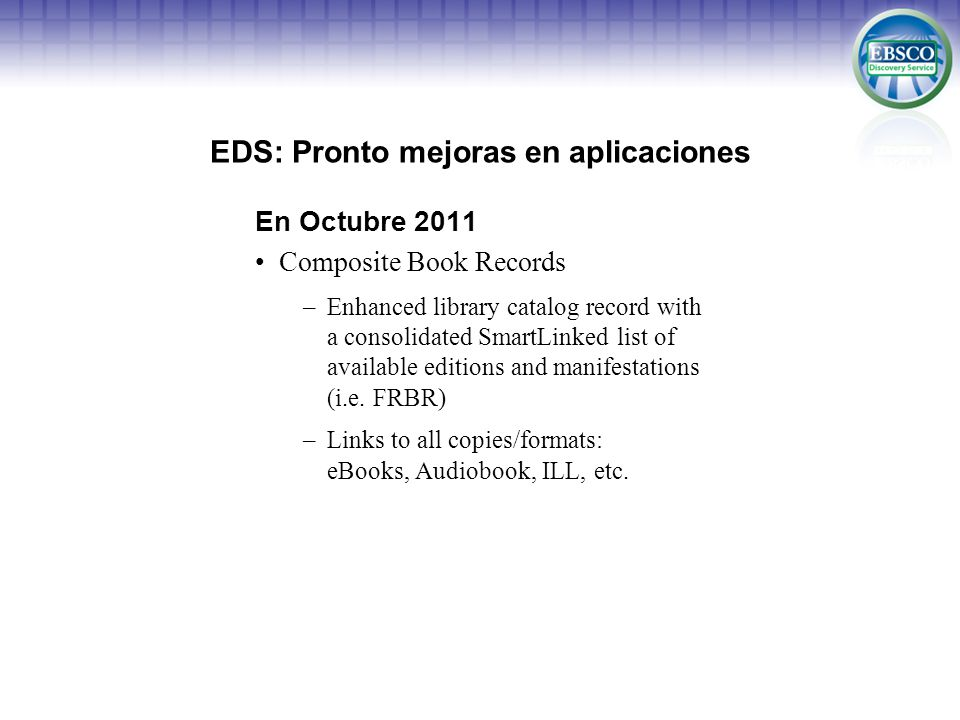 EDS: Pronto mejoras en aplicaciones En Octubre 2011 Composite Book Records –Enhanced library catalog record with a consolidated SmartLinked list of available editions and manifestations (i.e.