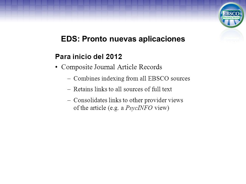 EDS: Pronto nuevas aplicaciones Para inicio del 2012 Composite Journal Article Records –Combines indexing from all EBSCO sources –Retains links to all sources of full text –Consolidates links to other provider views of the article (e.g.