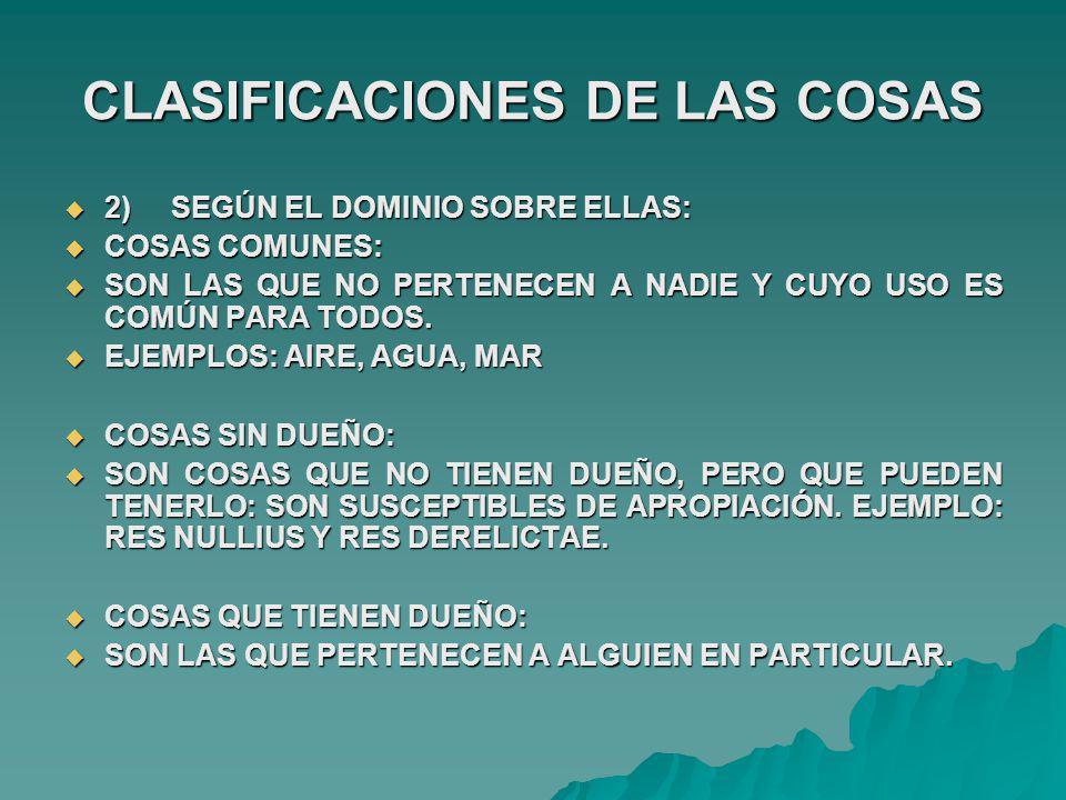 CLASIFICACIONES DE LAS COSAS 3)SEGÚN SU COMERCIALIDAD: 3)SEGÚN SU COMERCIALIDAD: COSAS EN EL COMERCIO: COSAS EN EL COMERCIO: SON LAS QUE PUEDEN TRANSMITIRSE MEDIANTE DESTINACIONES NEGOCIALES SON LAS QUE PUEDEN TRANSMITIRSE MEDIANTE DESTINACIONES NEGOCIALES COSAS FUERA DEL COMERCIO COSAS FUERA DEL COMERCIO SON LAS QUE NO PUEDEN TRANSMITIRSE MEDIANTE DESTINACIONES NEGOCIALES SON LAS QUE NO PUEDEN TRANSMITIRSE MEDIANTE DESTINACIONES NEGOCIALES Artículo 262.- Artículo 262.- Las cosas públicas están fuera del comercio; y no podrán entrar en él, mientras legalmente no se disponga así, separándolas del uso público a que estaban destinadas.