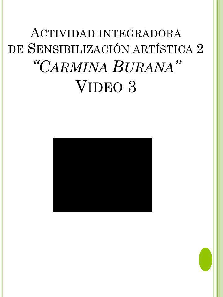 A CTIVIDAD INTEGRADORA DE S ENSIBILIZACIÓN ARTÍSTICA 2 C ARMINA B URANA V IDEO 3