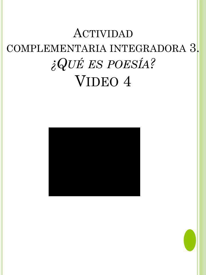 A CTIVIDAD COMPLEMENTARIA INTEGRADORA 3. ¿Q UÉ ES POESÍA ? V IDEO 4