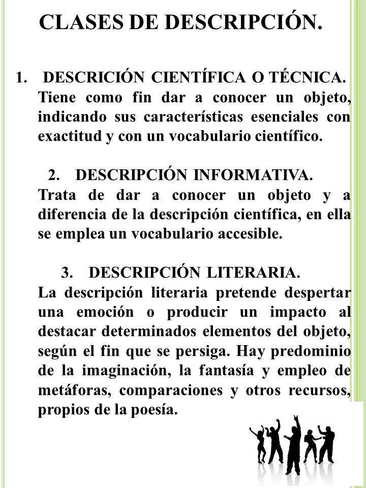 CLASES DE DESCRIPCIÓN. 1.DESCRICIÓN CIENTÍFICA O TÉCNICA. Tiene como fin dar a conocer un objeto, indicando sus características esenciales con exactit