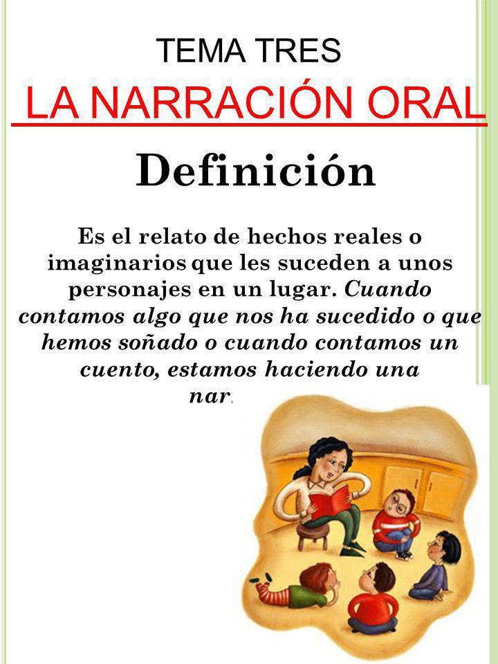 TEMA TRES LA NARRACIÓN ORAL Definición Es el relato de hechos reales o imaginarios que les suceden a unos personajes en un lugar.