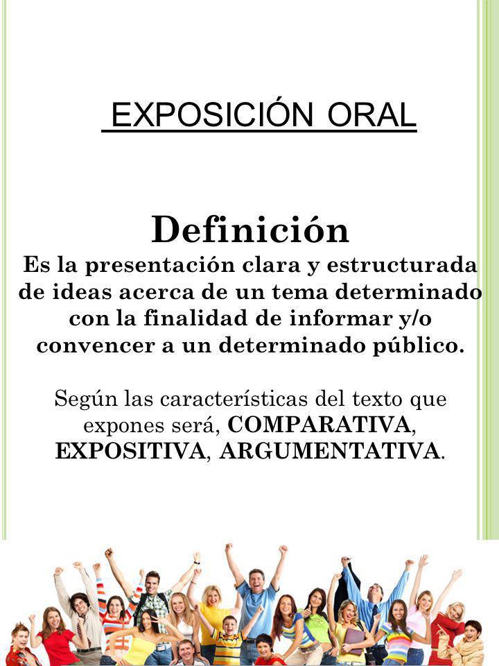 EXPOSICIÓN ORAL Definición Es la presentación clara y estructurada de ideas acerca de un tema determinado con la finalidad de informar y/o convencer a un determinado público.