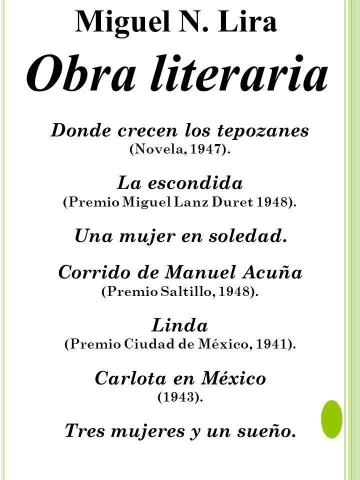 Donde crecen los tepozanes (Novela, 1947). La escondida (Premio Miguel Lanz Duret 1948). Una mujer en soledad. Corrido de Manuel Acuña (Premio Saltill