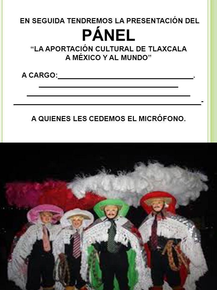EN SEGUIDA TENDREMOS LA PRESENTACIÓN DEL PÁNEL LA APORTACIÓN CULTURAL DE TLAXCALA A MÉXICO Y AL MUNDO A CARGO:__________________________________.