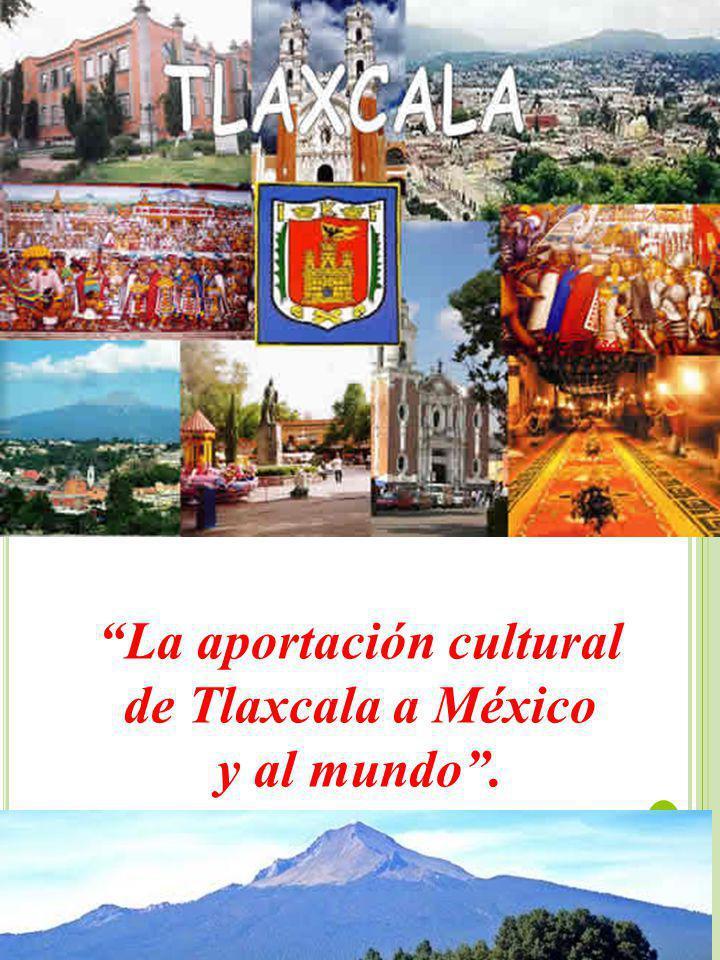 La aportación cultural de Tlaxcala a México y al mundo.