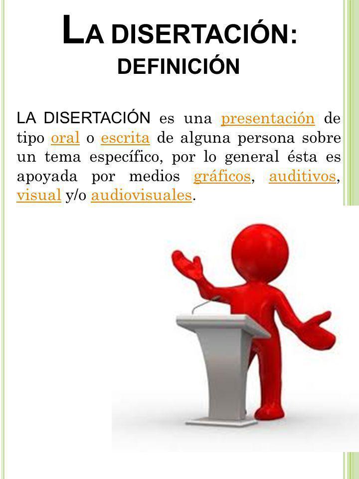 L A DISERTACIÓN: DEFINICIÓN LA DISERTACIÓN es una presentación de tipo oral o escrita de alguna persona sobre un tema específico, por lo general ésta