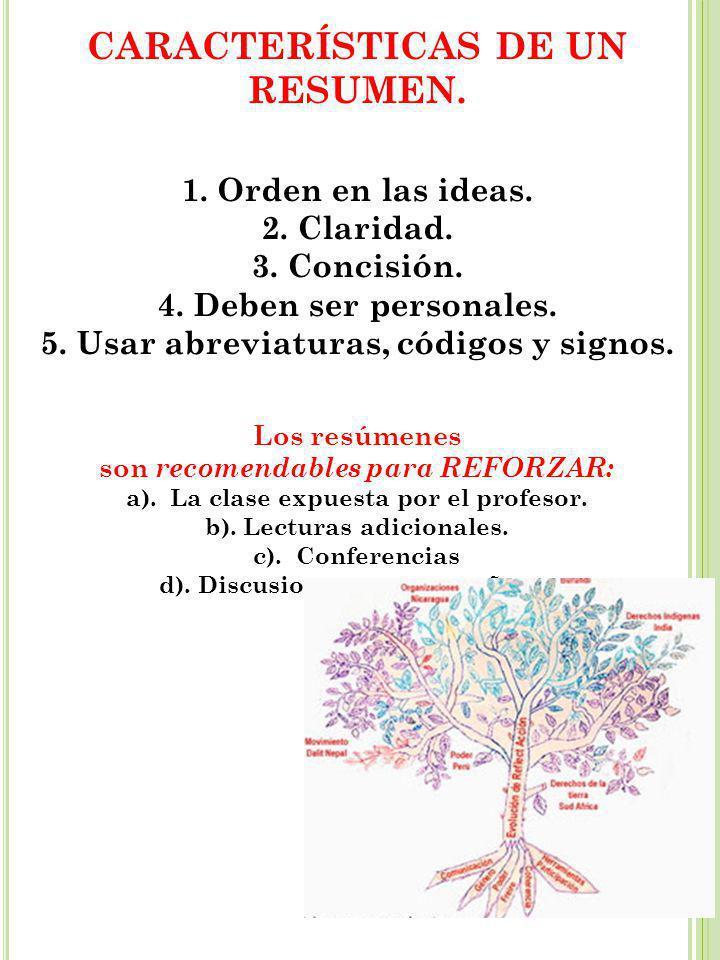 CARACTERÍSTICAS DE UN RESUMEN. 1.Orden en las ideas. 2. Claridad. 3. Concisión. 4. Deben ser personales. 5. Usar abreviaturas, códigos y signos. Los r