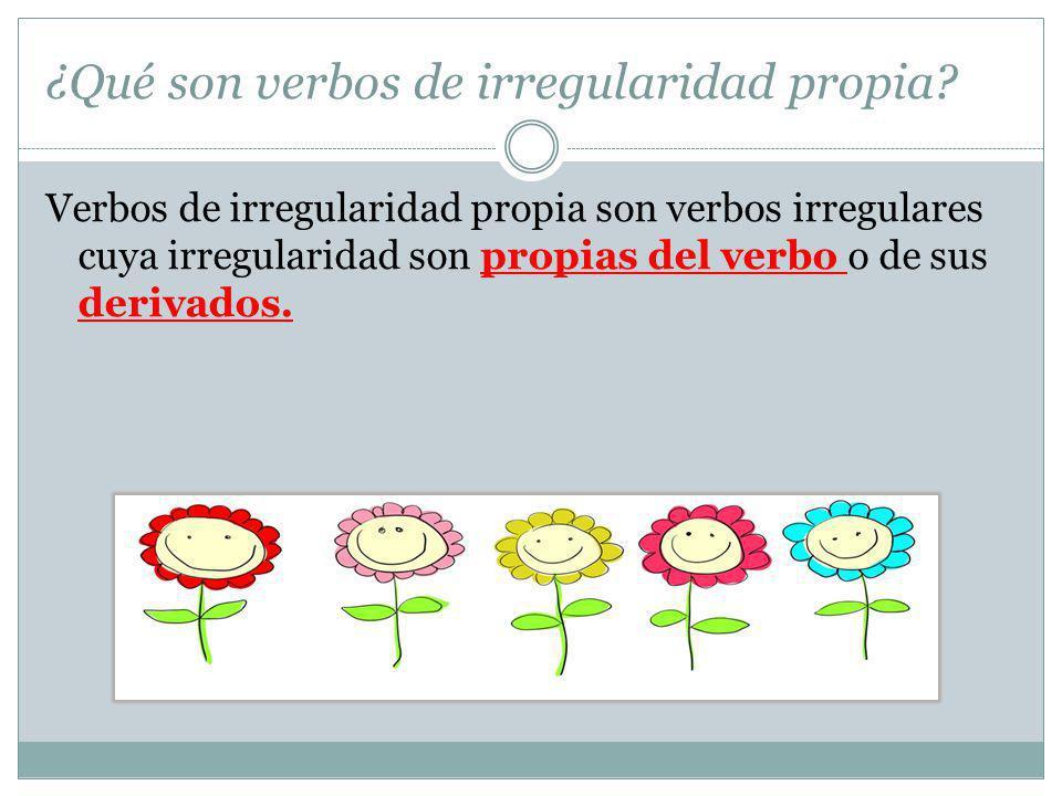 ¿Qué son verbos de irregularidad propia? Verbos de irregularidad propia son verbos irregulares cuya irregularidad son propias del verbo o de sus deriv