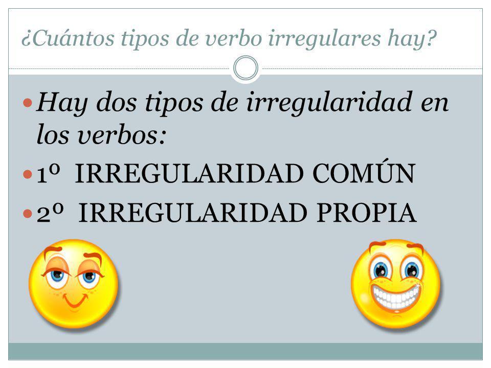 ¿Cuántos tipos de verbo irregulares hay? Hay dos tipos de irregularidad en los verbos: 1º IRREGULARIDAD COMÚN 2º IRREGULARIDAD PROPIA