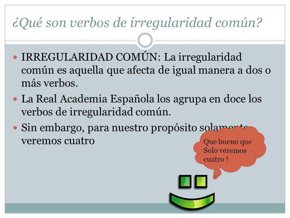 ¿Qué son verbos de irregularidad común? IRREGULARIDAD COMÚN: La irregularidad común es aquella que afecta de igual manera a dos o más verbos. La Real