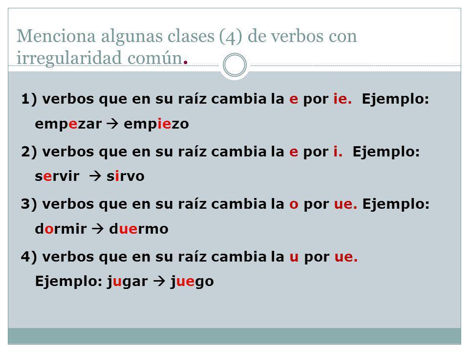 Menciona algunas clases (4) de verbos con irregularidad común. 1) verbos que en su raíz cambia la e por ie. Ejemplo: empezar empiezo 2) verbos que en