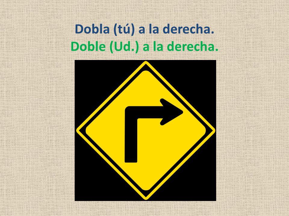 Dobla (tú) a la derecha. Doble (Ud.) a la derecha.