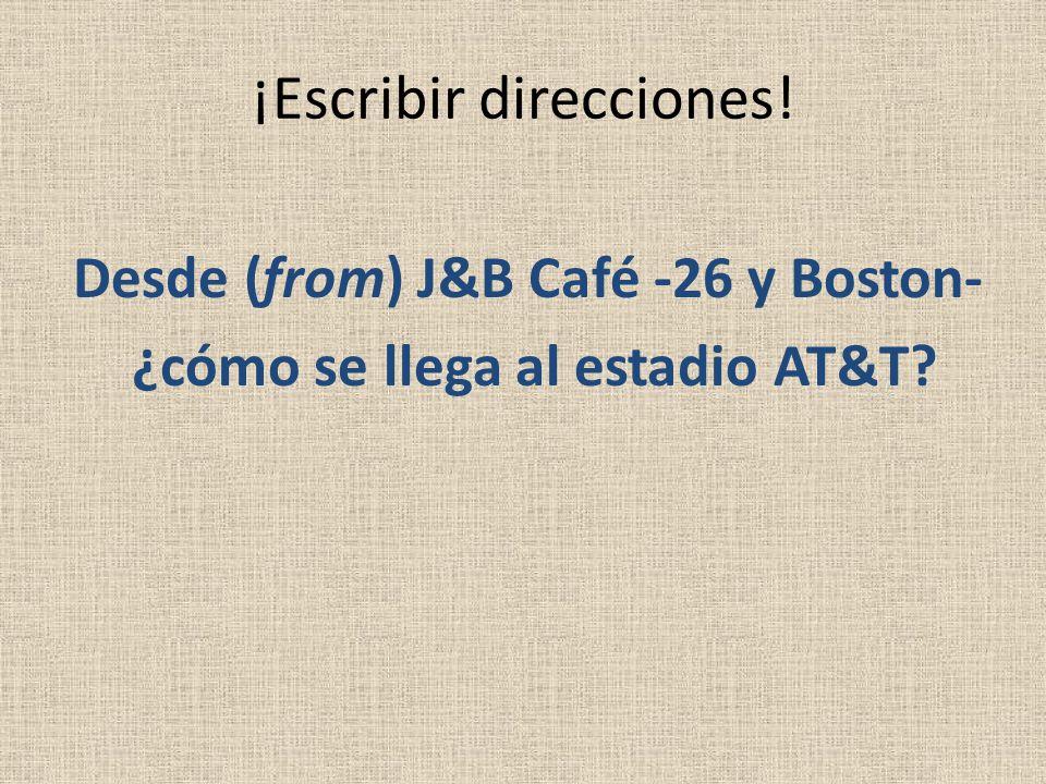¡Escribir direcciones! Desde (from) J&B Café -26 y Boston- ¿cómo se llega al estadio AT&T?