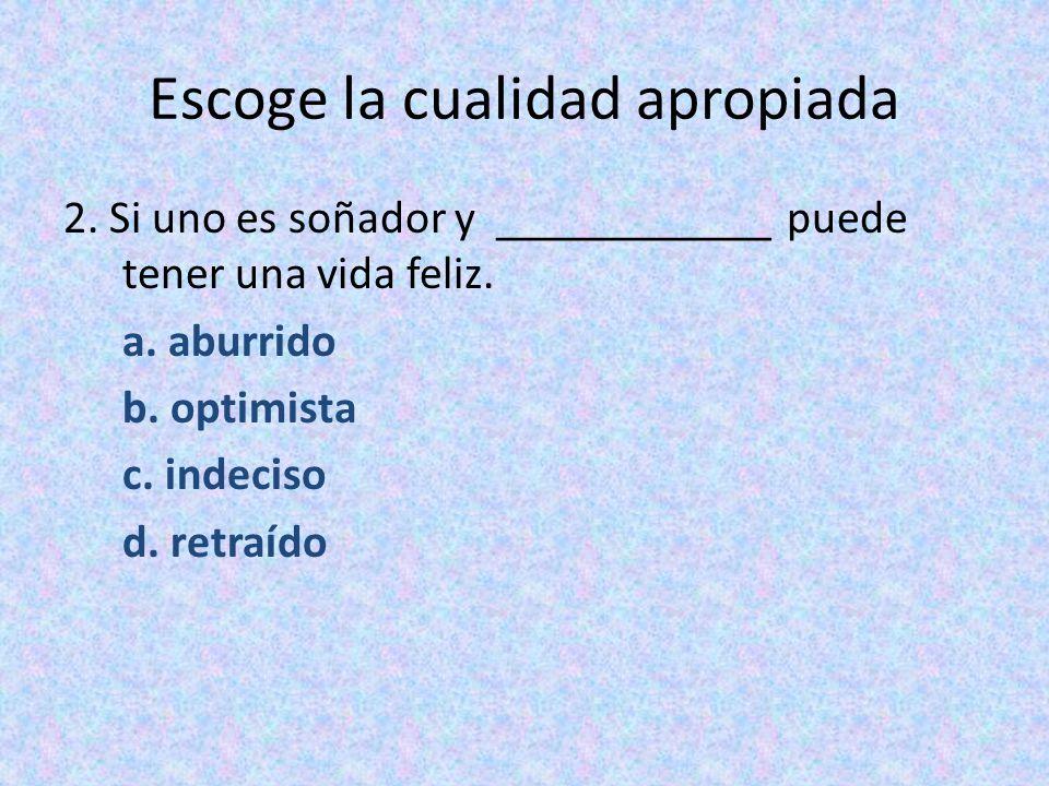 Escoge la cualidad apropiada 2. Si uno es soñador y ____________ puede tener una vida feliz. a. aburrido b. optimista c. indeciso d. retraído