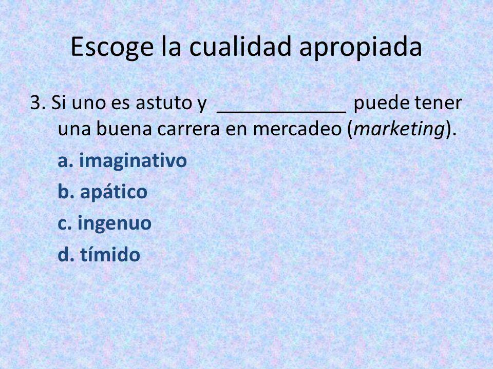 Escoge la cualidad apropiada 3. Si uno es astuto y ____________ puede tener una buena carrera en mercadeo (marketing). a. imaginativo b. apático c. in