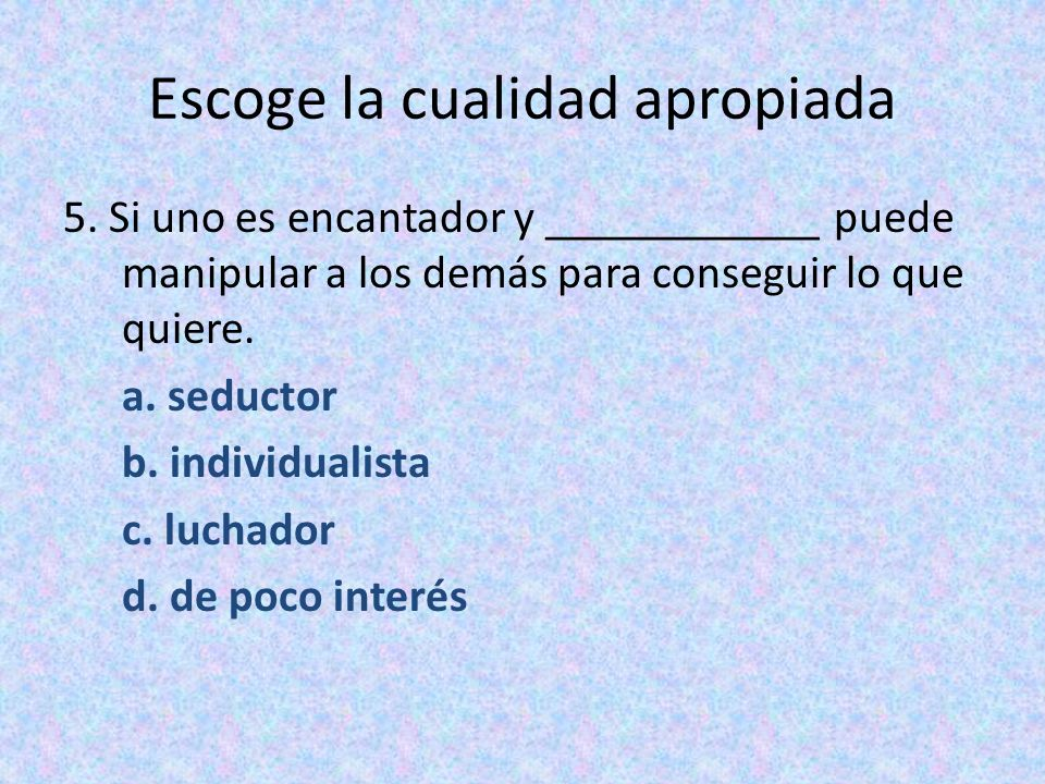 Escoge la cualidad apropiada 5. Si uno es encantador y ____________ puede manipular a los demás para conseguir lo que quiere. a. seductor b. individua