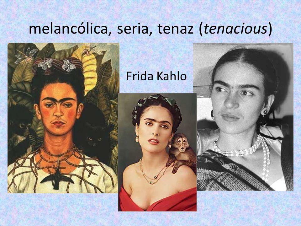 melancólica, seria, tenaz (tenacious) Frida Kahlo