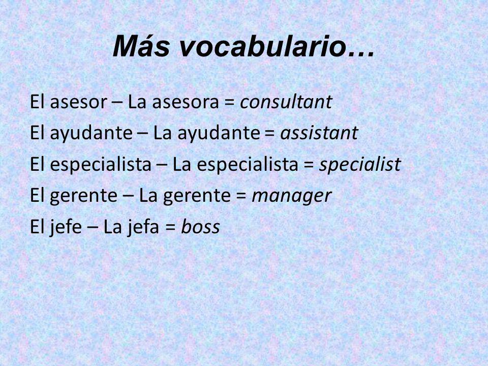 Más vocabulario… El asesor – La asesora = consultant El ayudante – La ayudante = assistant El especialista – La especialista = specialist El gerente –