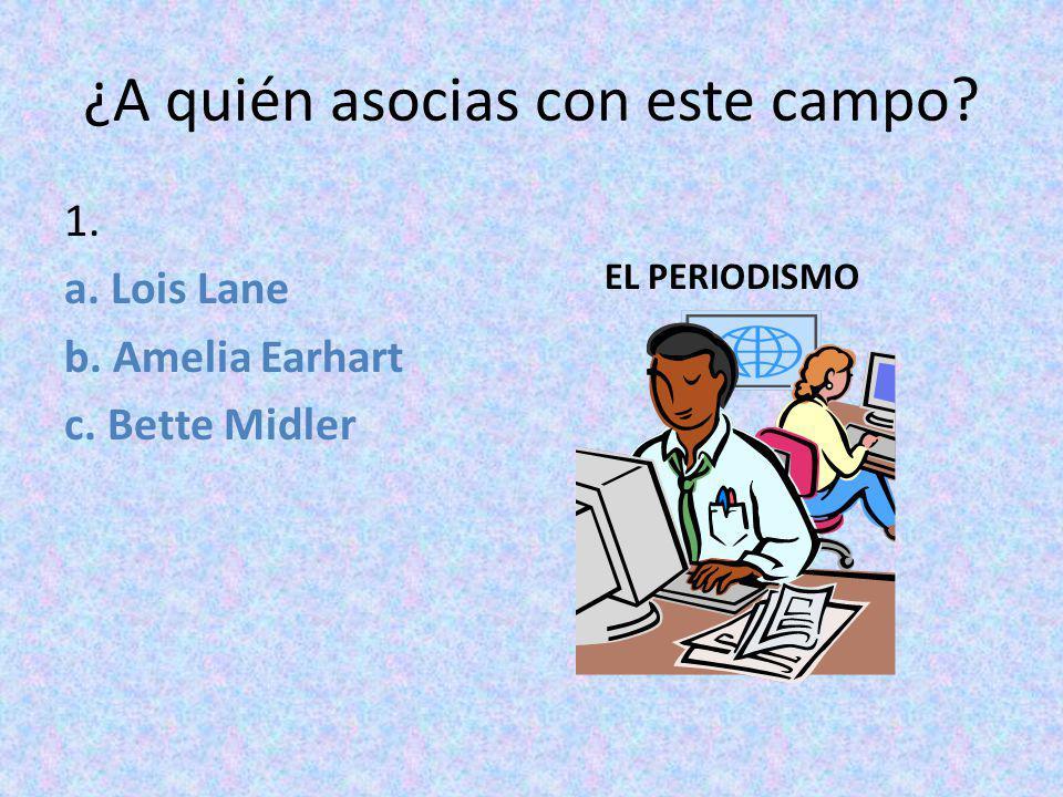 ¿A quién asocias con este campo? 1. a. Lois Lane b. Amelia Earhart c. Bette Midler EL PERIODISMO