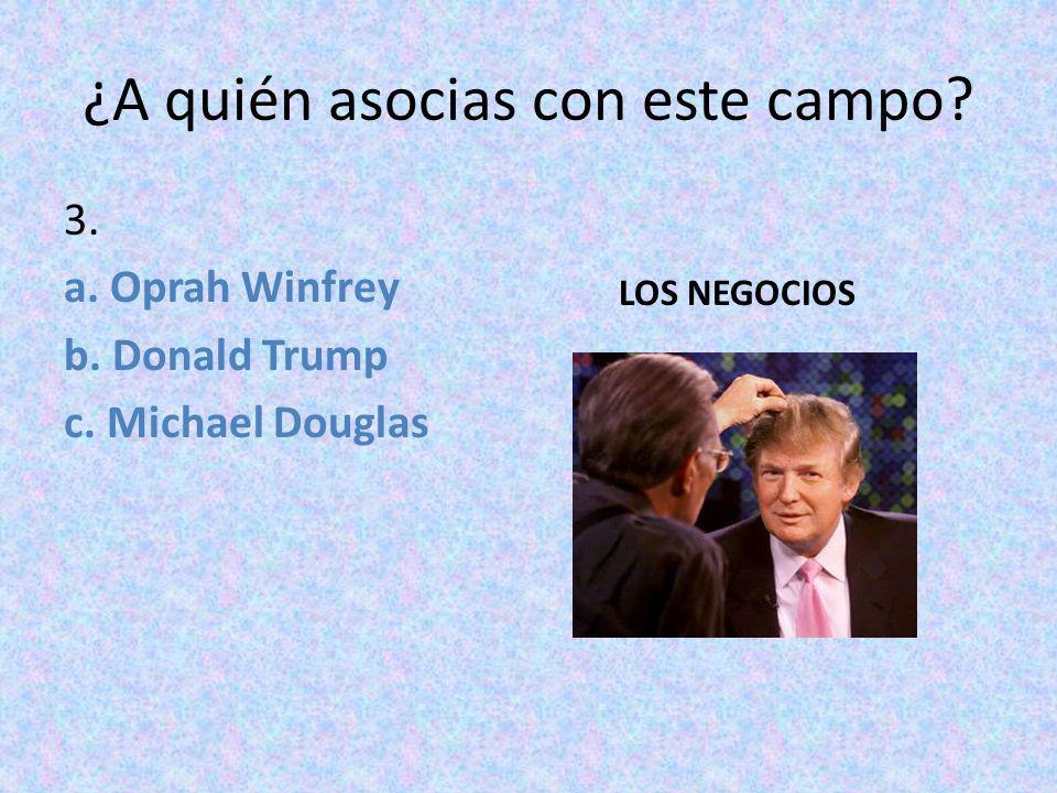 ¿A quién asocias con este campo? 3. a. Oprah Winfrey b. Donald Trump c. Michael Douglas LOS NEGOCIOS