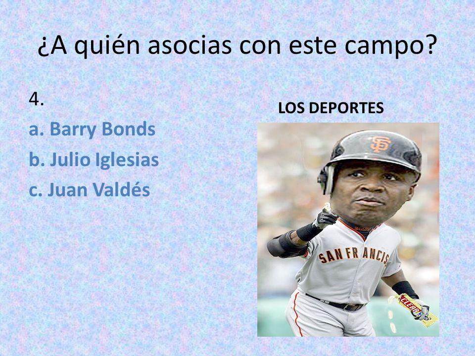 ¿A quién asocias con este campo? 4. a. Barry Bonds b. Julio Iglesias c. Juan Valdés LOS DEPORTES