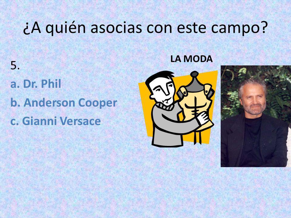 ¿A quién asocias con este campo? 5. a. Dr. Phil b. Anderson Cooper c. Gianni Versace LA MODA