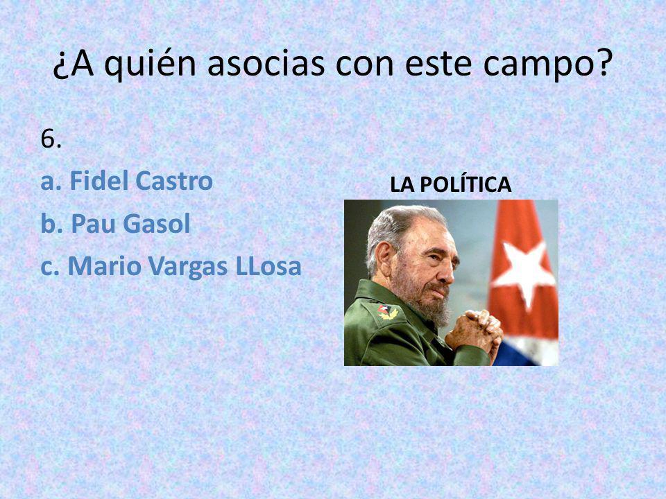 ¿A quién asocias con este campo? 6. a. Fidel Castro b. Pau Gasol c. Mario Vargas LLosa LA POLÍTICA