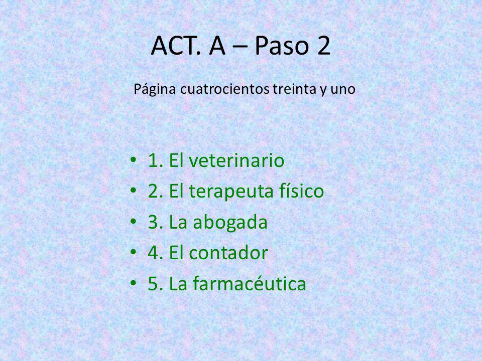 ACT. A – Paso 2 1. El veterinario 2. El terapeuta físico 3. La abogada 4. El contador 5. La farmacéutica Página cuatrocientos treinta y uno