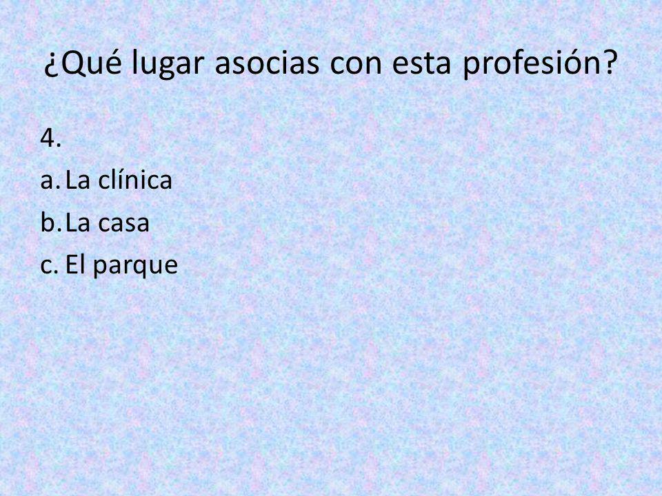 ¿Qué lugar asocias con esta profesión? 4. a.La clínica b.La casa c.El parque