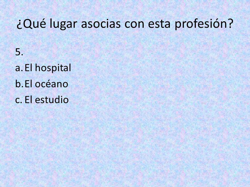 ¿Qué lugar asocias con esta profesión? 5. a.El hospital b.El océano c.El estudio