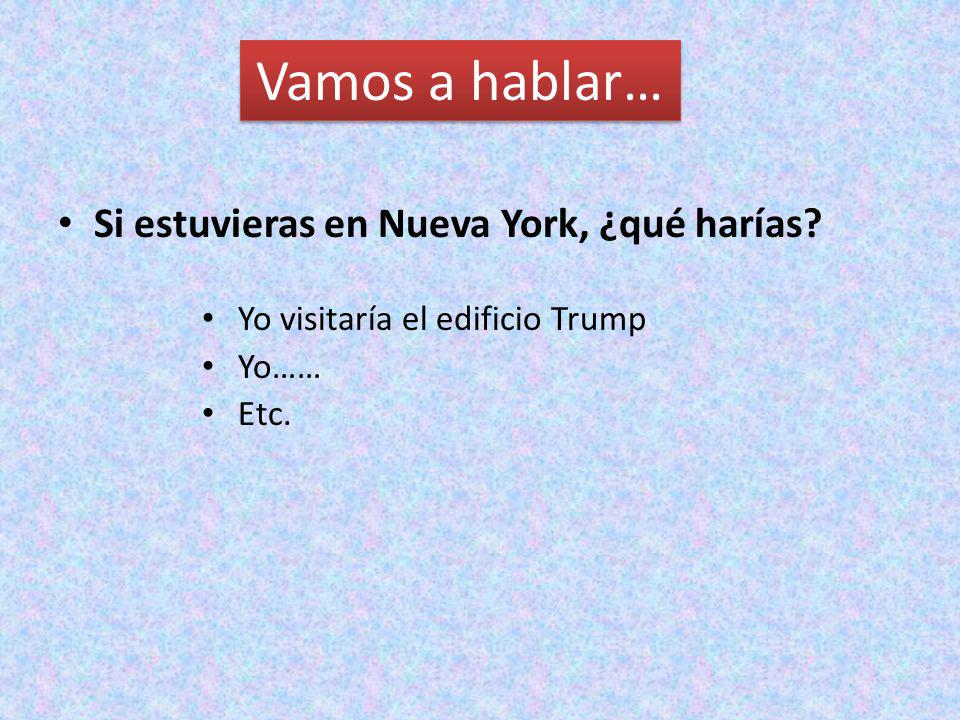 Vamos a hablar… Si estuvieras en Nueva York, ¿qué harías? Yo visitaría el edificio Trump Yo…… Etc.