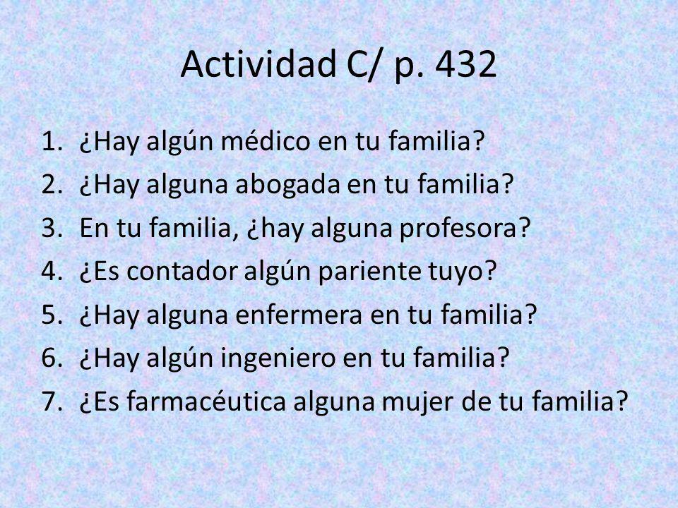 Actividad C/ p. 432 1.¿Hay algún médico en tu familia? 2.¿Hay alguna abogada en tu familia? 3.En tu familia, ¿hay alguna profesora? 4.¿Es contador alg