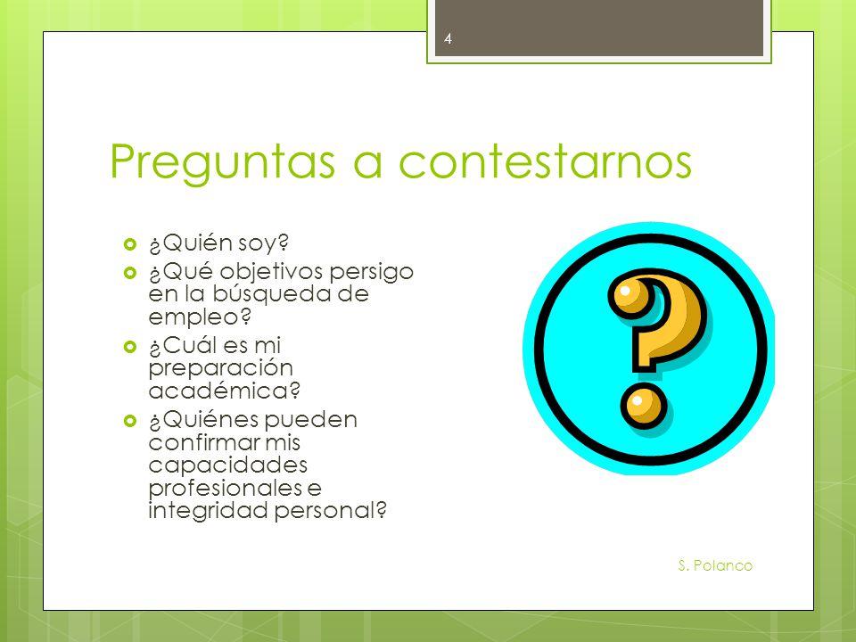 Preguntas a contestarnos S. Polanco 4 ¿Quién soy? ¿Qué objetivos persigo en la búsqueda de empleo? ¿Cuál es mi preparación académica? ¿Quiénes pueden