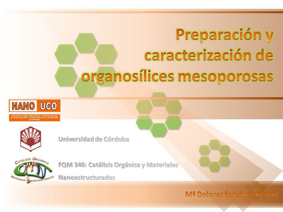 Preparación y caracterización de organosílices mesoporosas Mª Dolores Esquivel Merino Mª Dolores Esquivel Merino Utilizar distintos GRUPOS ORGÁNICOS Robustez y estabilidad térmica de SUSTRATO INORGÁNICO CATÁLISIS HETEROGÉNEA Antecedentes Síntesis de PMOs Resultados y Discusión ORGANOSÍLICES MESOPOROSAS (materiales híbridos) R Si(OR´) 3 (R´O) 3 Si Inagaki et al.