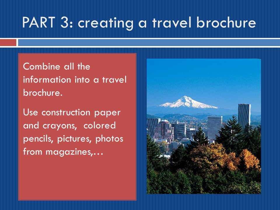 PART 3: creating a travel brochure Combine all the information into a travel brochure. Use construction paper and crayons, colored pencils, pictures,