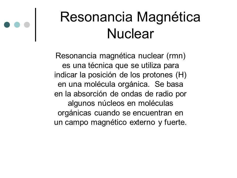 Resonancia magnética nuclear (rmn) es una técnica que se utiliza para indicar la posición de los protones (H) en una molécula orgánica. Se basa en la