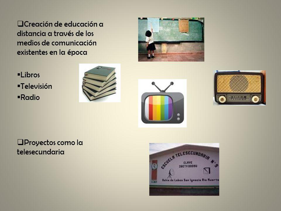 Creación de educación a distancia a través de los medios de comunicación existentes en la época Libros Televisión Radio Proyectos como la telesecundaria