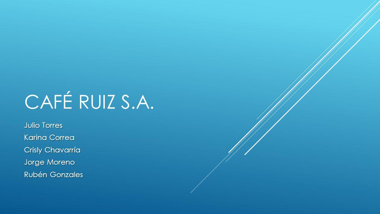 CAFÉ RUIZ S.A. Julio Torres Karina Correa Crisly Chavarría Jorge Moreno Rubén Gonzales
