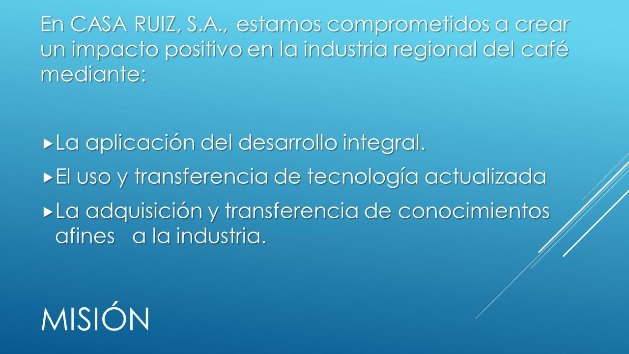 MISIÓN En CASA RUIZ, S.A., estamos comprometidos a crear un impacto positivo en la industria regional del café mediante: La aplicación del desarrollo