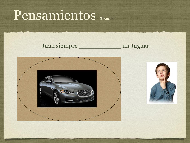 Pensamientos (thoughts) Juan siempre ___________ un Juguar.