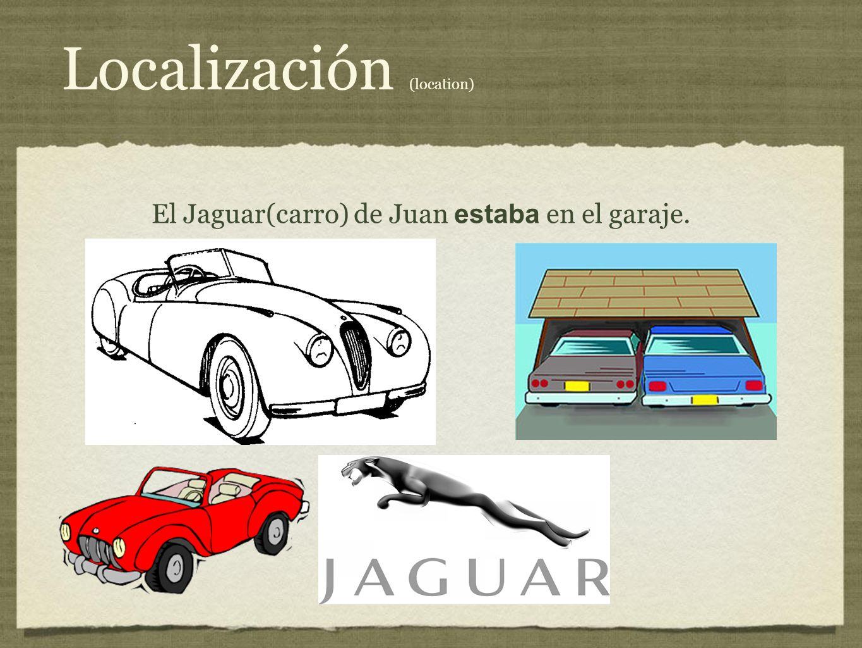 Localización (location) El Jaguar(carro) de Juan estaba en el garaje.